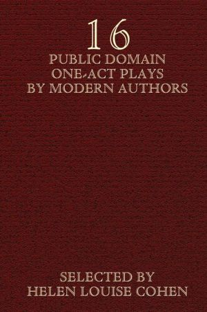 Sixteen Public Domain One-Act Plays By Modern Authors - Helen Louise Cohen (Editor), Contribution by Booth Tarkington, Contribution by A.A. Milne