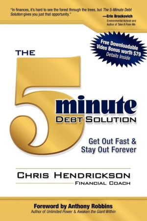The 5-Minute Debt Solution: Get Out Fast & Stay Out Forever - Chris Hendrickson, Foreword by Anthony Robbins