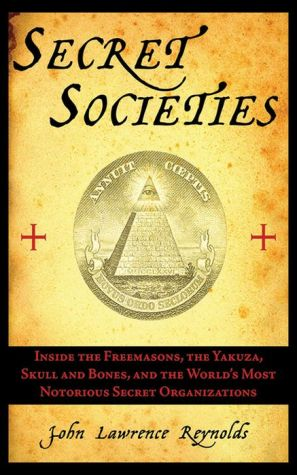 Secret Societies: Inside the Freemasons, the Yakuza, Skull and Bones, and the World's Most Notorious Secret Organizations - John Lawrence Reynolds