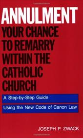 Annulment--Your Chance to Remarry Within the Catholic Church: A Step-By-Step Guide Using the New Code of Canon Law - Zwack, Joseph P. / Conry, Roger D.