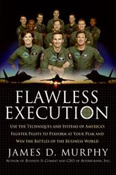 Flawless Execution: Use the Techniques and Systems of America's Fighter Pilots to Perform at Your Peak and Win the Battles of the - Murphy, James D.