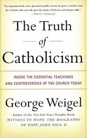 The Truth of Catholicism: Inside the Essential Teachings and Controversies of the Church Today - Weigel, George
