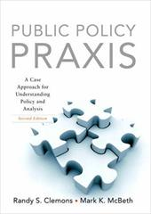Public Policy Praxis: A Case Approach for Understanding Policy and Analysis - Clemmons, Randall / McBeth, Mark / Clemons, Randall S.
