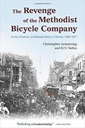 The Revenge of the Methodist Bicycle Company: Sunday Streetcars and Municipal Reform in Toronto, 1888-1897 - Armstrong, Christopher / Nelles, H. V.