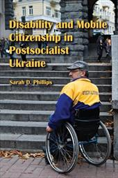 Disability and Mobile Citizenship in Postsocialist Ukraine - Phillips, Sarah D.