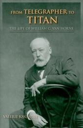 From Telegrapher to Titan: The Life of William C. Van Horne - Knowles, Valerie