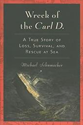 Wreck of the Carl D.: A True Story of Loss, Survival, and Rescue at Sea - Schumacher, Michael