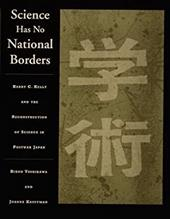 Science Has No National Borders: Harry C. Kelly and the Reconstruction of Science and Technology in Postwar Japan - Yoshikawa, Hideo / Kauffman, Joanne / Yoshikawa
