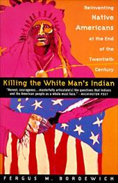 Killing the White Man's Indian: Reinventing Native Americans at the End of the Twentieth Century - Bordewich, Fergus M.