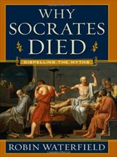 Why Socrates Died: Dispelling the Myths - Waterfield, Robin