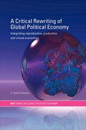 A Critical Rewriting of Global Political Economy: Integrating Reproductive, Productive and Virtual Economies - Peterson, V. Spike / Peterson V., Spi