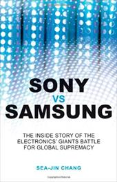 Sony vs. Samsung: The Inside Story of the Electronics Giants' Battle for Global Supremacy - Chang, Sea-Jin