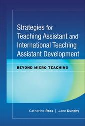 Strategies for Teaching Assistant and International Teaching Assistant Development: Beyond Micro Teaching - Ross, Catherine / Dunphy, Jane