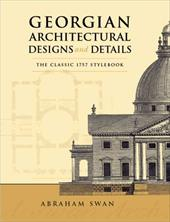 Georgian Architectural Designs and Details: The Classic 1757 Stylebook - Swan, Abraham