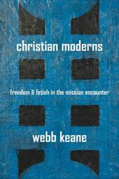 Christian Moderns: Freedom and Fetish in the Mission Encounter - Keane, Webb