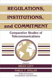 Regulations, Institutions, and Commitment: Comparative Studies of Telecommunications - Levy, Brian / Spiller, Pablo T. / Calvert, Randall