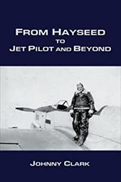 From Hayseed to Jet Pilot and Beyond - Clark, Johnny