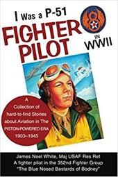 I Was A P-51 Fighter Pilot in WWII: A Collection of Hard-To-Find Stories about Aviation in the Piston-Powered Era 1903-1945 - White, James Neel