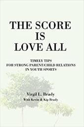 The Score Is Love All: Timely Tips for Strong Parent/Child Relations in Youth Sports - Brady, Virgil L.