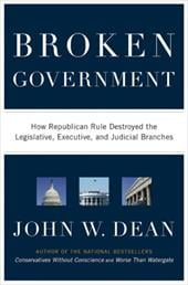 Broken Government: How Republican Rule Destroyed the Legislative, Executive, and Judicial Branches - Dean, John W.