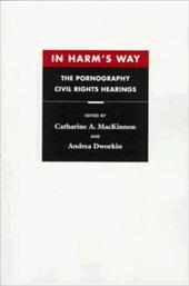 In Harm's Way: The Pornography Civil Rights Hearings - MacKinnon, Catharine A. / Dworkin, Andrea