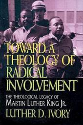 Toward a Theology of Radical Involvement: The Theological Legacy of Martin Luther King, Jr. - Ivory, Luther D.