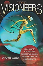 The Visioneers: How a Group of Elite Scientists Pursued Space Colonies, Nanotechnologies, and a Limitless Future - McCray, W. Patrick
