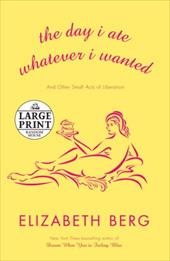 The Day I Ate Whatever I Wanted: And Other Small Acts of Liberation - Berg, Elizabeth