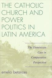 The Catholic Church and Power Politics in Latin America: The Dominican Case in Comparative Perspective - Betances, Emelio