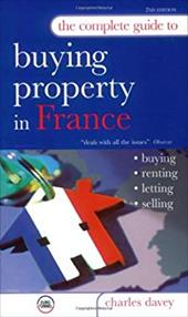 The Complete Guide to Buying a Property in France: Buying, Renting, Letting, Selling - Davey, Charles