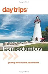 Day Trips from Columbus: Getaway Ideas for the Local Traveler - Gurvis, Sandra