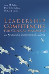 Leadership Competencies for Clinical Managers: The Renaissance of Transformational Leadership - Barker, Anne M. / Sullivan, Dori Taylor / Emery, Michael J.