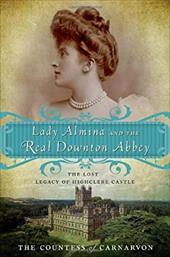 Lady Almina and the Real Downton Abbey: The Lost Legacy of Highclere Castle - Carnarvon, Fiona / The Countess of Carnarvon