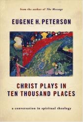Christ Plays in Ten Thousand Places: A Conversation in Spiritual Theology - Peterson, Eugene H.