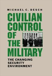 Civilian Control of the Military: The Changing Security Environment - Desch, Michael C.