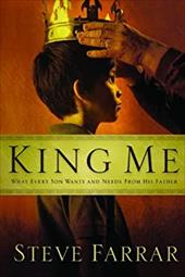 King Me: What Every Son Wants and Needs from His Father - Farrar, Steve