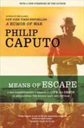 Means of Escape: A War Correspondent's Memoir of Life and Death in Afghanistan, the Middle East, and Vietnam - Caputo, Philip