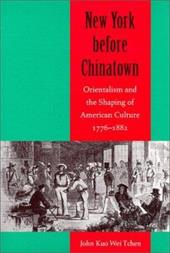 New York Before Chinatown: Orientalism and the Shaping of American Culture, 1776-1882 - Tchen, John Kuo Wei / Weitchen, John J.