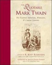 The Quotable Mark Twain: His Essential Aphorisms, Witticisms; Concise Opinions - Twain, Mark / Rasmussen R., Kent / Rasmussen, R. Kent