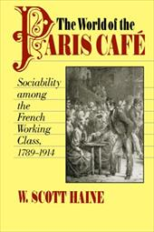 The World of the Paris Caf?: Sociability Among the French Working Class, 1789-1914 - Haine, W. Scott