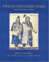 Twelve Thousand Years: American Indians in Maine - Bourque, Bruce / Cox, Steven L. / Whitehead, Ruth H.
