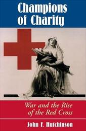 Champions of Charity: War and the Rise of the Red Cross - Hutchinson, John E.