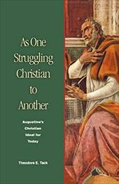As One Struggling Christian to Another: Augustine's Christian Ideal for Today - Tack, Theodore E.