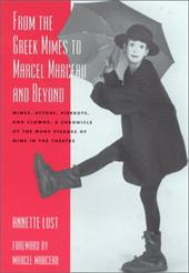 From the Greek Mimes to Marcel Marceau and Beyond: Mimes, Actors, Pierrots and Clowns: A Chronicle of the Many Visages of Mime in - Lust, Annette Bercut