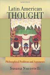 Latin American Thought: Philosophical Problems and Arguments - Nuccetelli, Susanna