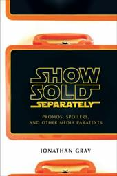 Show Sold Separately: Promos, Spoilers, and Other Media Paratexts - Gray, Jonathan / Shockley, Megan