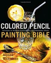 Colored Pencil Painting Bible: Techniques for Achieving Luminous Color and Ultrarealistic Effects - Nickelsen, Alyona