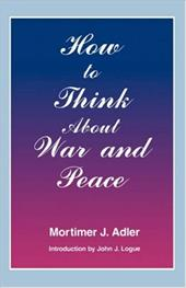 How to Think about War and Peace - Adler, Mortimer Jerome / Logue, John