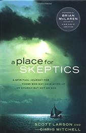A Place for Skeptics: A Spiritual Journey for Those Who May Have Given Up on Church But Not on God - Larson, Scott / Mitchell, Chris