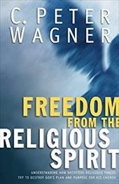 Freedom from the Religious Spirit: Understanding How Deceptive Religious Forces Try to Destroy God's Plan and Purpose for His Chur - Wagner, C. Peter